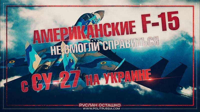 Американские F-15 не смогли справиться с Су-27 на Украине (Руслан Осташко)