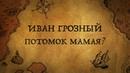 ИВАН ГРОЗНЫЙ-ПОТОМОК ОРДЫНЦА МАМАЯ!