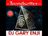 DJ GARY ENJI  - TRENDSETTER 2013 (СЕНТЯБРЬ)
