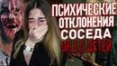 ПСИХИЧЕСКИЕ ОТКЛОНЕНИЯ СОСЕДА / ОН ЕЛ ДЕТЕЙ..