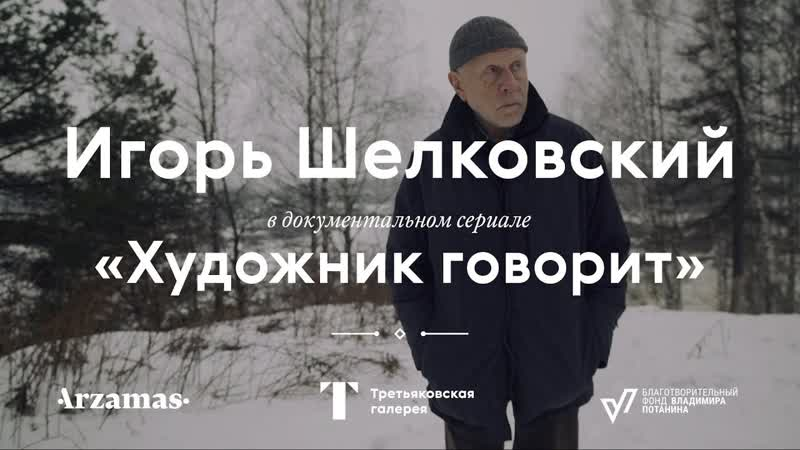 Документальный сериал Художник говорит. Игорь Шелковский. Трейлер