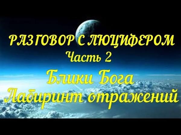 РАЗГОВОР С ЛЮЦИФЕРОМ - Часть 2 - Блики Бога. Лабиринт отражений