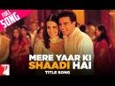 Mere Yaar Ki Shaadi Hai - Full Title Song | Uday Chopra | Jimmy Shergill | Sanjana | Bipasha Basu