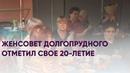 Женсовет Долгопрудного отметил свое 20-летие | Новости Долгопрудного