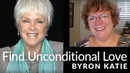 How to Find Unconditional Love in Your Life The Work of Byron Katie®