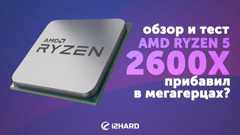 Обзор и тест AMD Ryzen 5 2600X: прибавил в мегагерцах? (vs Ryzen 5 1600X, Ryzen 7 2700X)