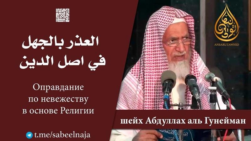 Оправдание по невежеству в основе религии Шейх Абдуллах аль Гунейман