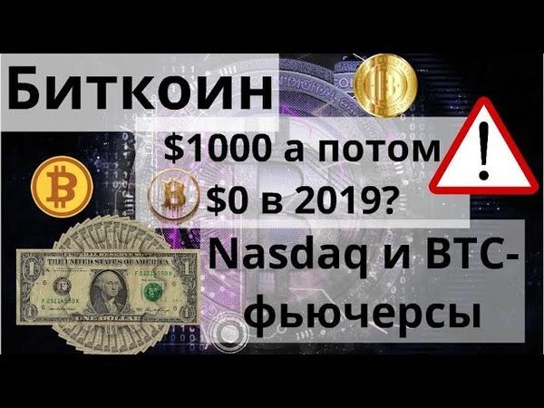 Биткоин. $1000 а потом $0 в 2019? Nasdaq и BTC-фьючерсы Прогнозы цены биткоина