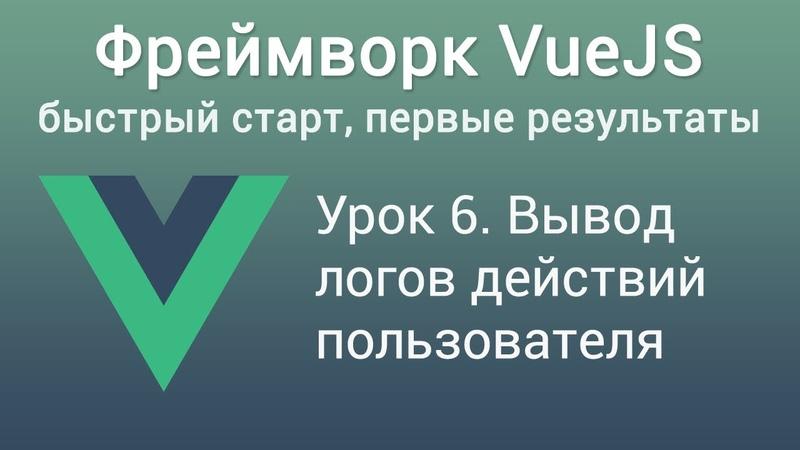 Урок 6 Фреймворк VUE JS Вывод логов действий пользователя смотреть онлайн без регистрации