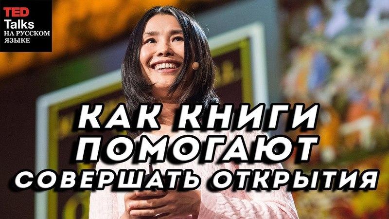 КАК КНИГИ ПОМОГАЮТ СОВЕРШАТЬ ОТКРЫТИЯ - Лиза Бу - TED на русском