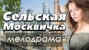 ФИЛЬМ 2018 про тяжелый период жизни СЕЛЬСКАЯ МОСКВИЧКА Русские мелодрамы 2018 новинки HD