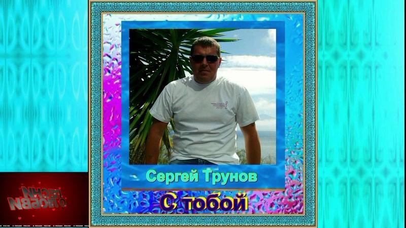 Классная песня Послушайте Сергей Трунов - С тобой