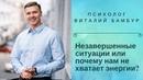 Незавершенные ситуации или почему нам не хватает энергии Виталий Бамбур