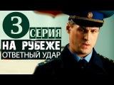 На рубеже. Ответный удар 3 серия (2014) Приключения боевик фильм сериал