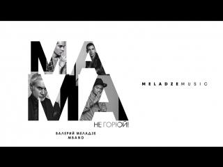 Премьера! Валерий Меладзе feat. MBAND - Мама, не горюй! () ft.и