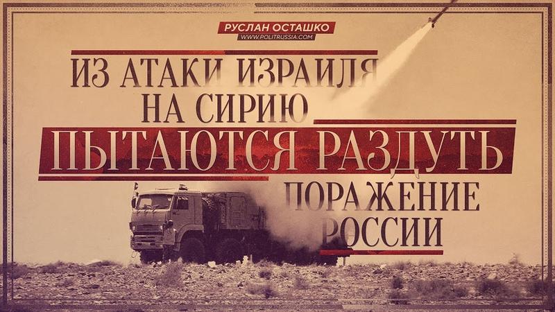Из атаки Израиля на Сирию пытаются раздуть поражение России (Руслан Осташко)