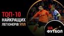 Топ-10 найкращих легіонерів Української Прем'єр-ліги