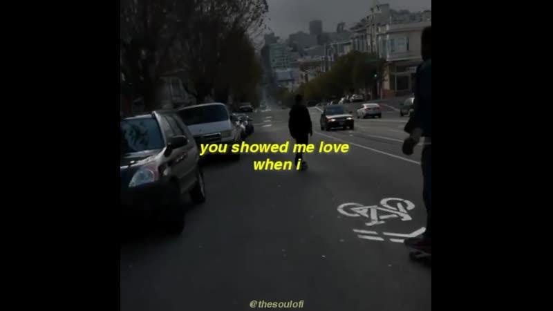 You showed me love when i wasn't feeling it