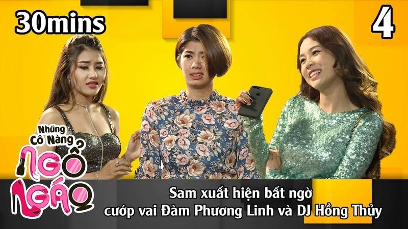NHỮNG CÔ NÀNG NGỔ NGÁO 4 – 30Mins | Sam xuất hiện bất ngờ cướp vai Đàm Phương Linh DJ Hồng Thủy😘