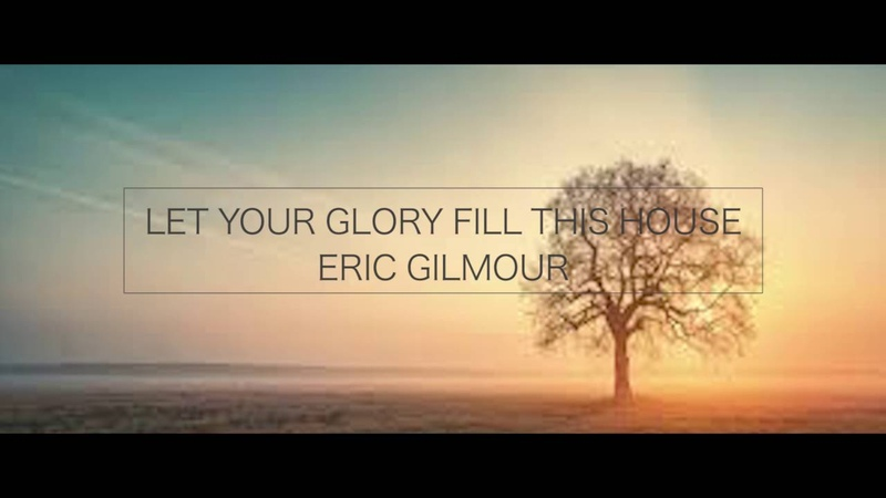 LET YOUR GLORY FILL THIS HOUSE_ERIC GILMOUR_INSTRUMENTAL