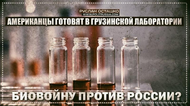 Американцы готовят в грузинской лаборатории биологическую войну против России? (Руслан Осташко)