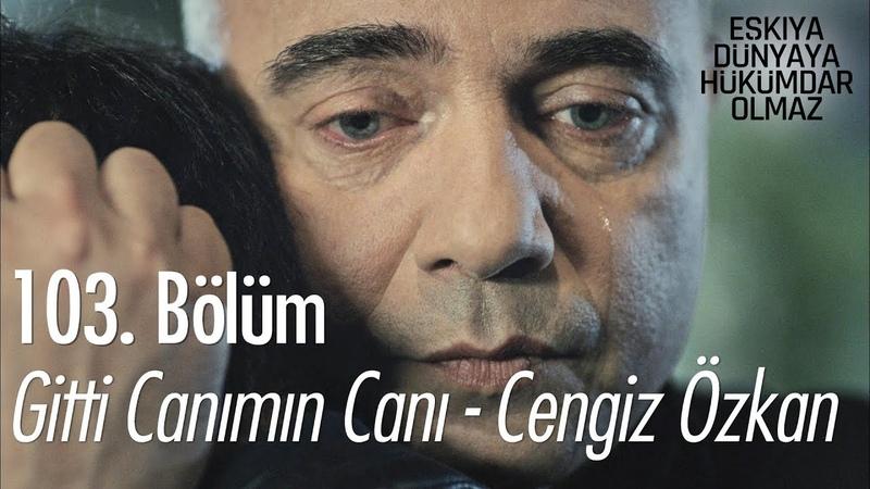 Gitti Canımın Canı - Cengiz Özkan - Eşkıya Dünyaya Hükümdar Olmaz 103. Bölüm