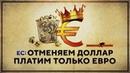 ЕС отменяем Доллар Теперь платим только Евро Роман Романов