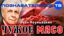 Чужое мясо Познавательное ТВ Иван Неумывакин