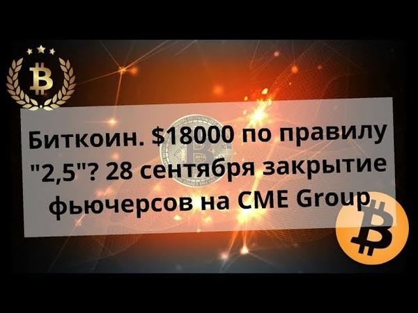 Биткоин. $18000 по правилу 2,5? 28 сентября закрытие фьючерсов на CME Group. Курс bitcoin