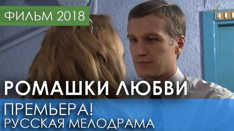 КРАСИВАЯ ПРЕМЬЕРА 2018 НОВИНКА - Ромашки любви / Русские мелодрамы 2018 новинки, фильмы 2018 HD