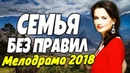 СЕМЕЙНАЯ ПРЕМЬЕРА 2018 - СЕМЬЯ БЕЗ ПРАВИЛ / Русские мелодрамы 2018 новинки, фильмы и кино HD