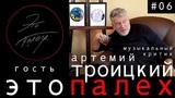 Это Палех #06 гость музыкальный критик Артемий Троицкий