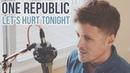 OneRepublic - Lets Hurt Tonight Cover