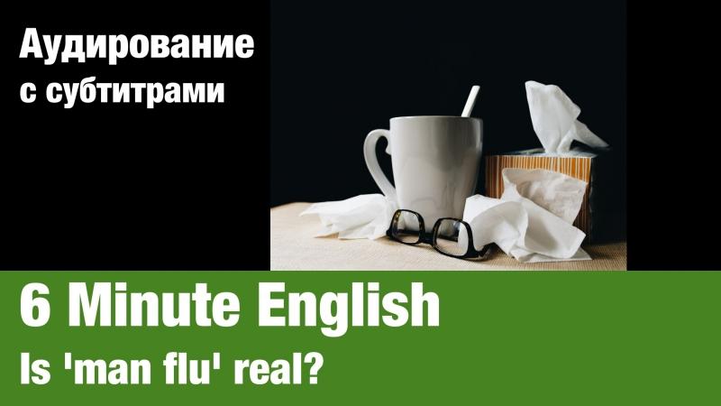 6 Minute English — Is man flu real   Суфлёр — аудирование по английскому языку