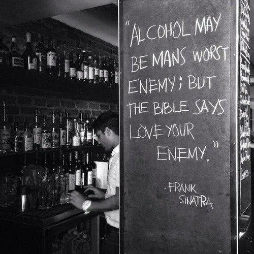 """""""Алкоголь может быть злейшим врагом человека , но Библия говорит, возлюби врага своего """" © Фрэнк Синатра.  ПАРАДОКС"""