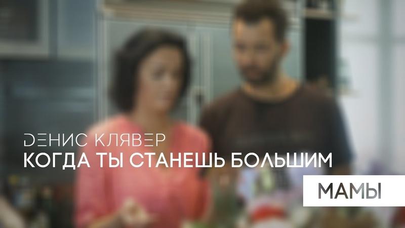 Dенис Клявер Когда ты станешь большим Мамы Премьера клипа 2018