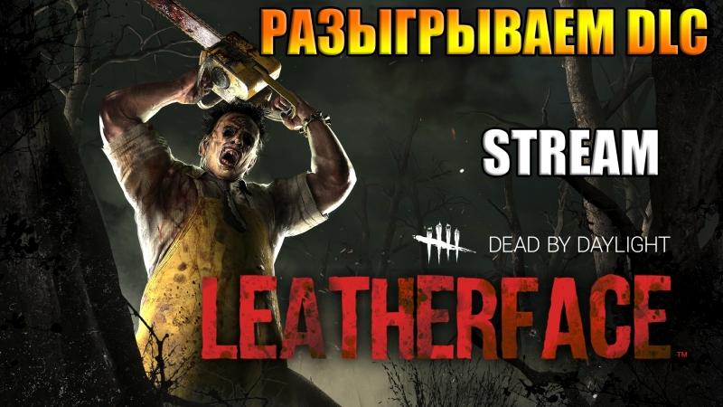 Dead By Daylight | СТРИМ | РАЗЫГРЫВАЕМ DLC LEATHERFACE