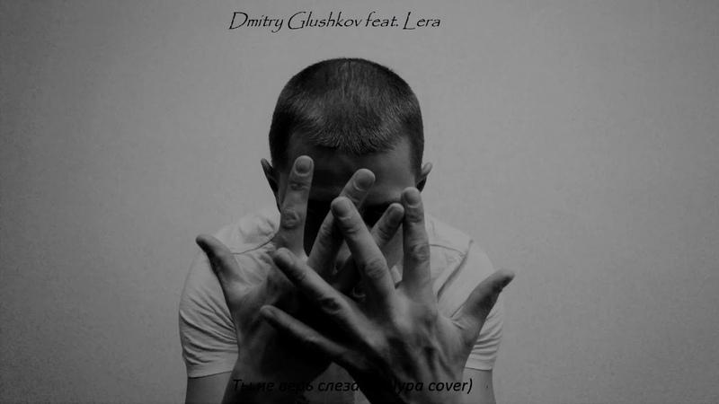Dmitry Glushkov feat Lera Ты не верь слезам Шура cover