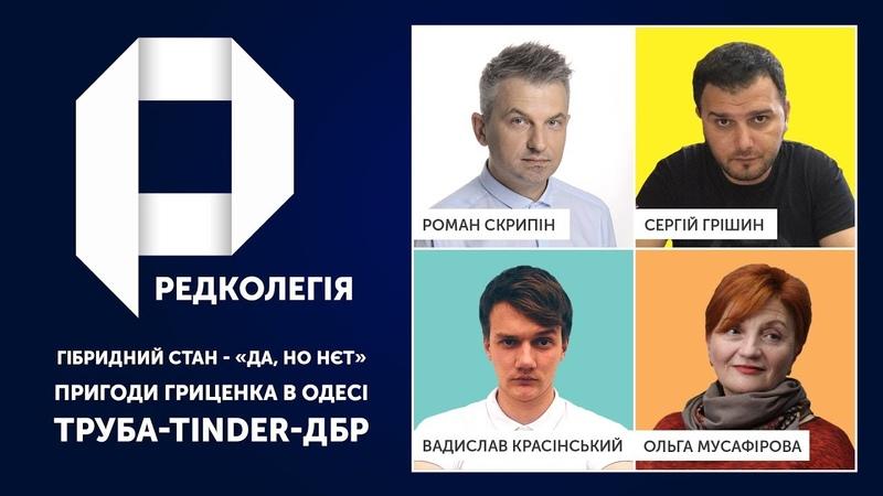 РЕДКОЛЕГІЯ: Гібридний стан - Да, но нєт, пригоди Гриценка в Одесі, Труба-Tinder-ДБР