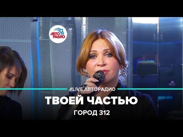 Город 312 - Твоей частью (LIVE Авторадио, шоу Мурзилки Live, 16.11.18)