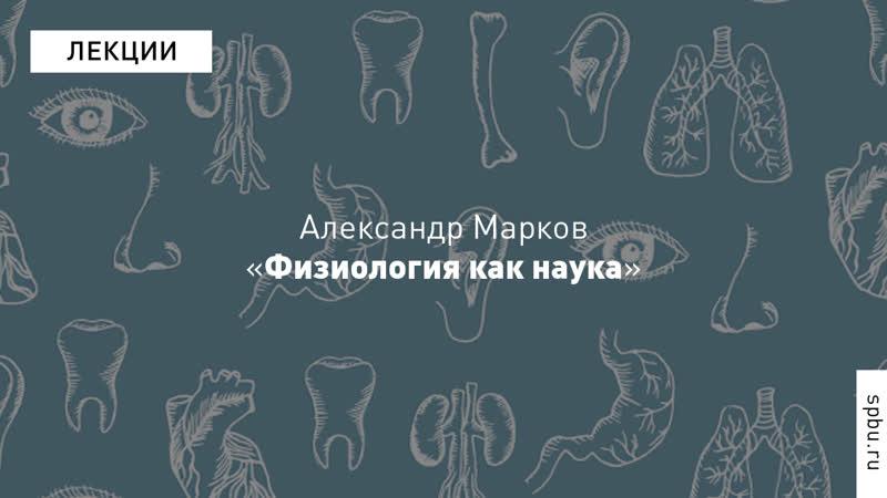 Александр Марков «Физиология как наука». Курс «Введение в физиологию»