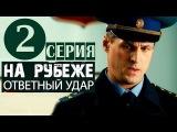 На рубеже. Ответный удар 2 серия (2014) Приключения боевик фильм сериал