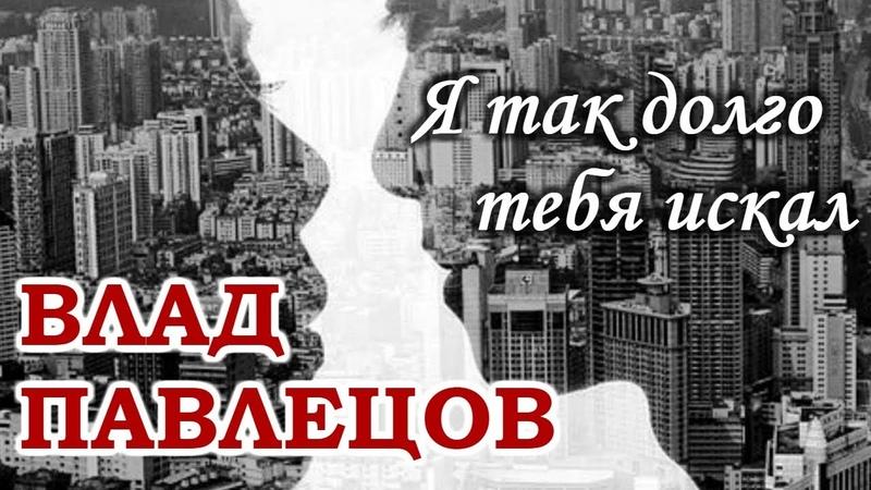 Влад ПАВЛЕЦОВ - Я так долго тебя искал (Multimedia Clip)(альбом Добрые Песни Для Добрых Людей)