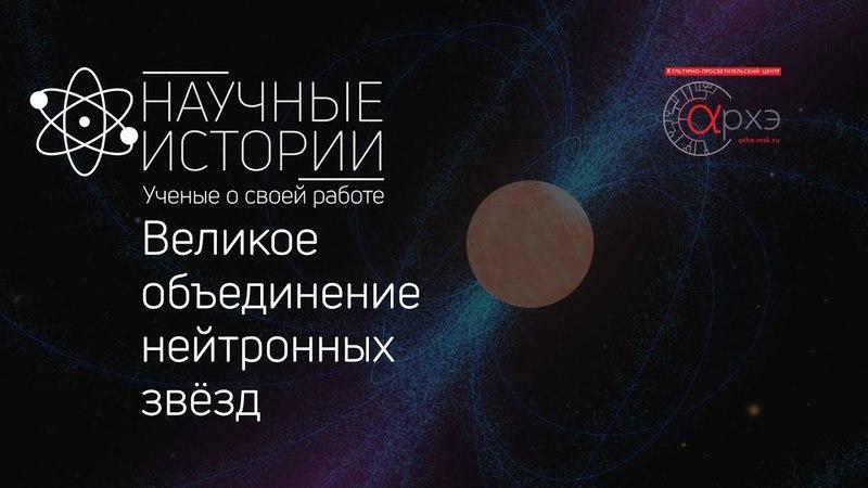 Научные истории. Выпуск 1. Великое объединение нейтронных звёзд
