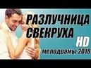 ФИЛЬМ РАЗЛУЧНИЦА СВЕКРУХА СВЕЖАК 2018 ЗЛАЯ МАТЬ, Русские мелодрамы 2018 новинки, фильмы 2018 HD