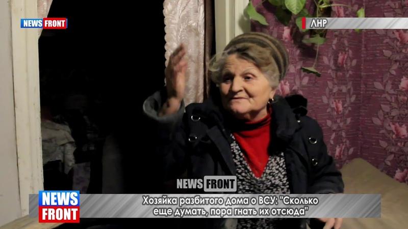 Хозяйка разбитого дома о ВСУ «Сколько еще думать, пора гнать их отсюда»