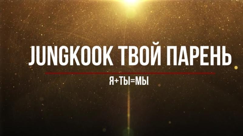 Представь, что твой парень Jungkook/ ЯТы= Мы (Часть 9)