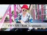 Премьера клипа! VAVAN / Вова Селиванов - Как хорошо