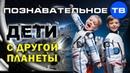 Дети с другой планеты Познавательное ТВ Айрат Димиев
