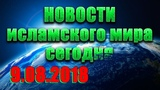 Ислам и мусульмане сегодня. Исламские новости в России и мире сегодня 09.08.2018